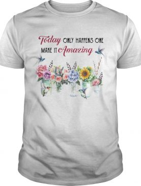 Today Only Happens One Make It Amazing Flower shirt