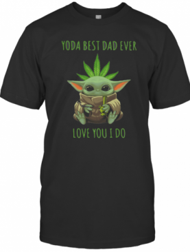 Weed Baby Yoda Best Dad Ever Love You I Do T-Shirt