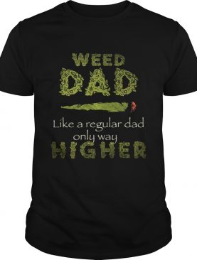 Weed dad like a regular dad only way higher shirt