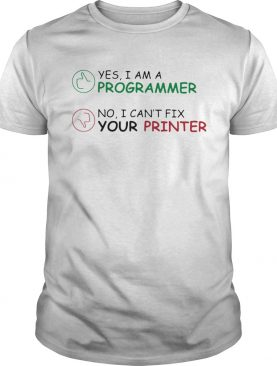Yes I am a programmer no I cant fix your printer shirt