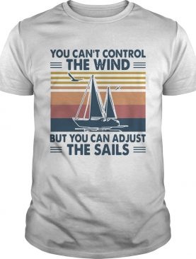 You Cant Control The Wind But You Can Adjust The Sails Vintage shirt
