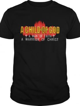 A Child Of God A Man Of Faith A Warrior Of Christ shirt