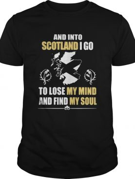 And Into Scotland I Go To Lose My Mind And Find My Soul shirt