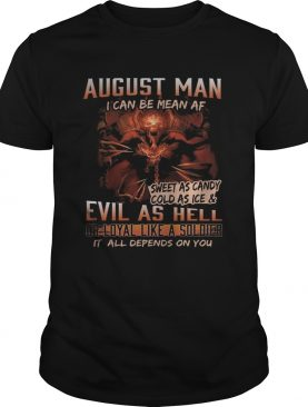 August man I can be mean Af sweet as candy cold as ice and evil as hell shirt