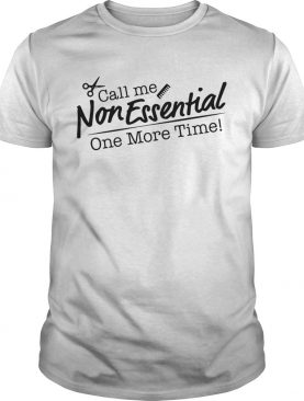 Call me non essential one more time hair stylist shirt