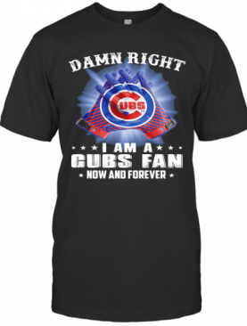 Damn Right I Am A Chicago Cubs Fan Now And Forever Stars T-Shirt