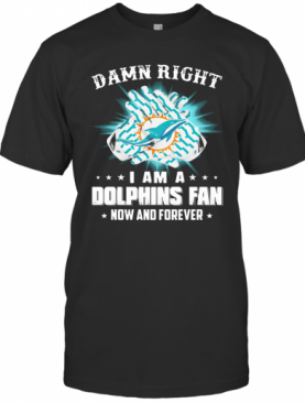 Damn Right I Am A Dolphins Fan Now And Forever T-Shirt