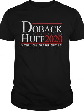Doback Huff 2020 Were Here To Fuck Shit Up shirt
