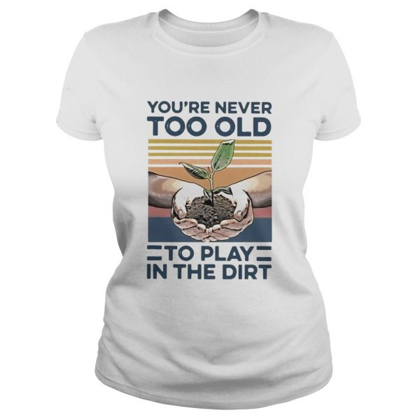 Garden Youre Never Too Old To Play In The Dirt Vintage  Classic Ladies