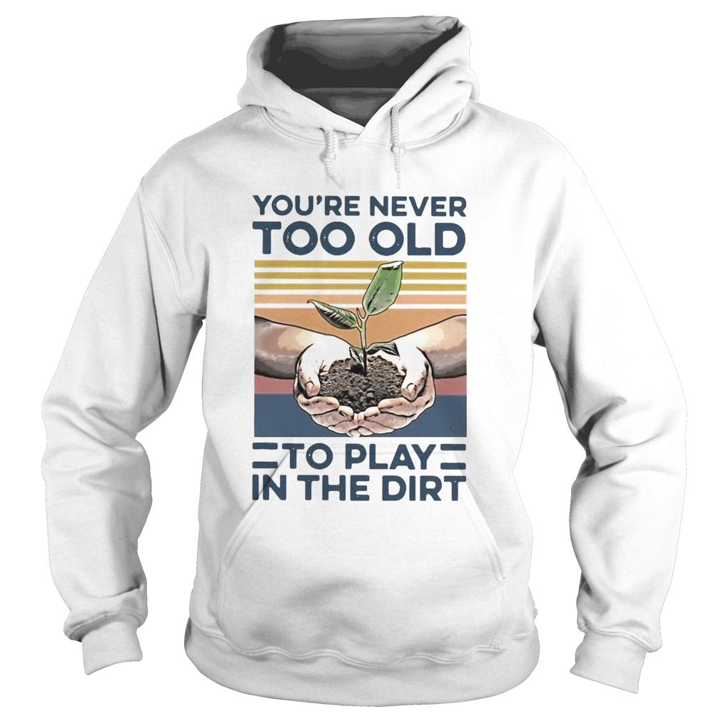 Garden Youre Never Too Old To Play In The Dirt Vintage Hoodie