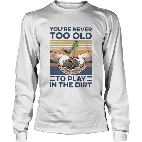 Garden Youre Never Too Old To Play In The Dirt Vintage  Long Sleeve
