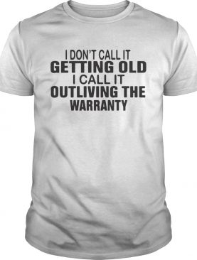 I Dont Call It Getting Old I Call It Outliving The Warranty shirt