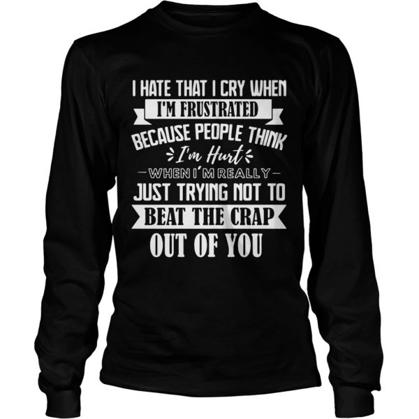I Hate That I Cry When Im Frustrated Because People Think Im Hurt When Im Really Just Trying Not T Long Sleeve