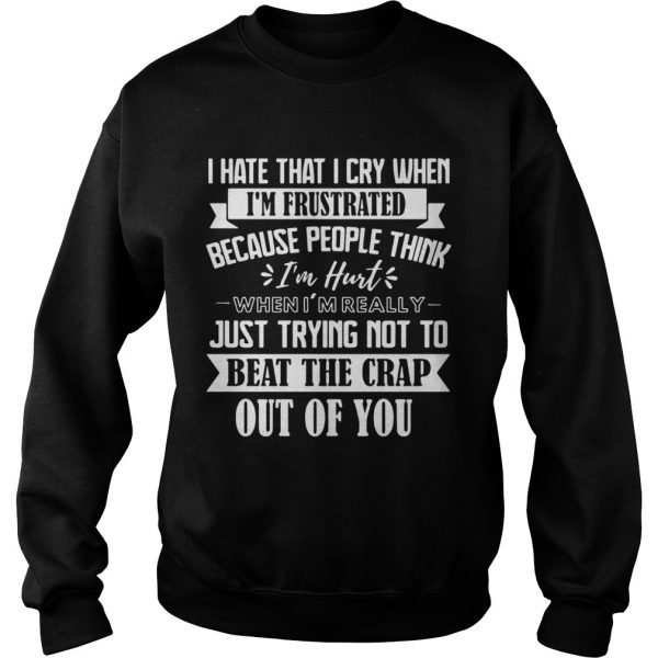 I Hate That I Cry When Im Frustrated Because People Think Im Hurt When Im Really Just Trying Not T Sweatshirt
