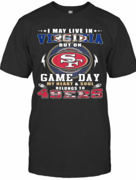 I May Live In Virginia But On Game Day My Heart And Soul Belongs To 49Ers T-Shirt