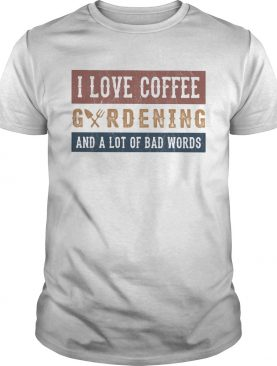 I love coffee gardening and a lot of bad words shirt