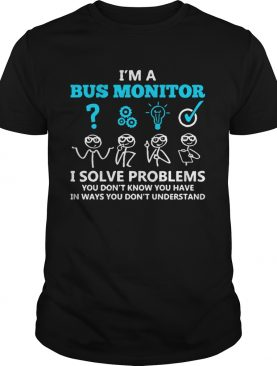 Im A Bus Monitor I Solve Problems You Dont Know You Have In Ways You Dont Understand shirt