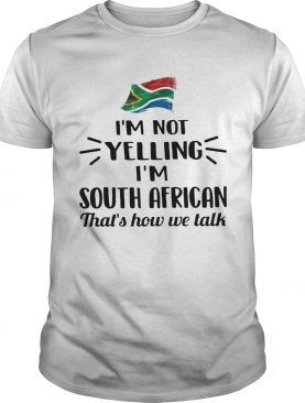 Im Not Yelling Im South African Thats How We Talk Flag shirt