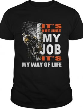Its Not Just My Job Its My Way Of Life Tree Climber shirt