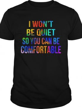 Lgbt i wont be quiet so you can be comfortable shirt