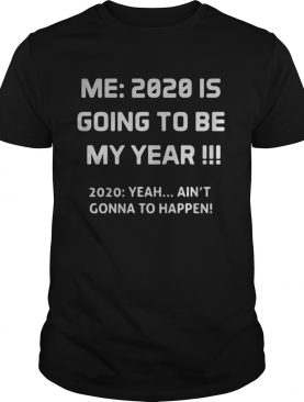 Me 2020 is going to be my year 2020 yeah aint gonna to happen shirt