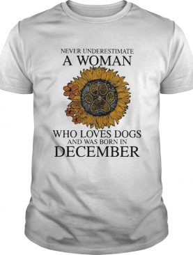 Never underestimate a woman who loves paw dogs and was born in december sunflower shirt