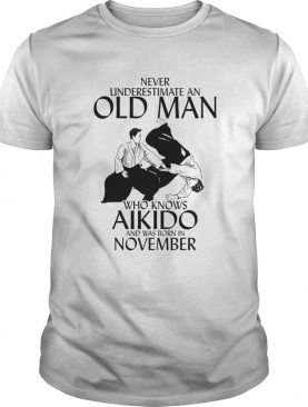 Never underestimate an old man who loves aikido and was born in november shirt