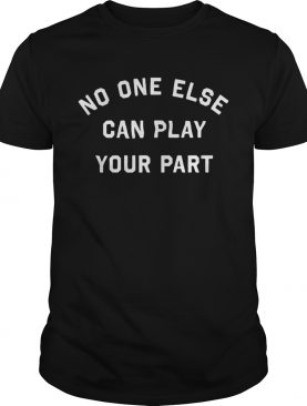 No one else can play your part shirt
