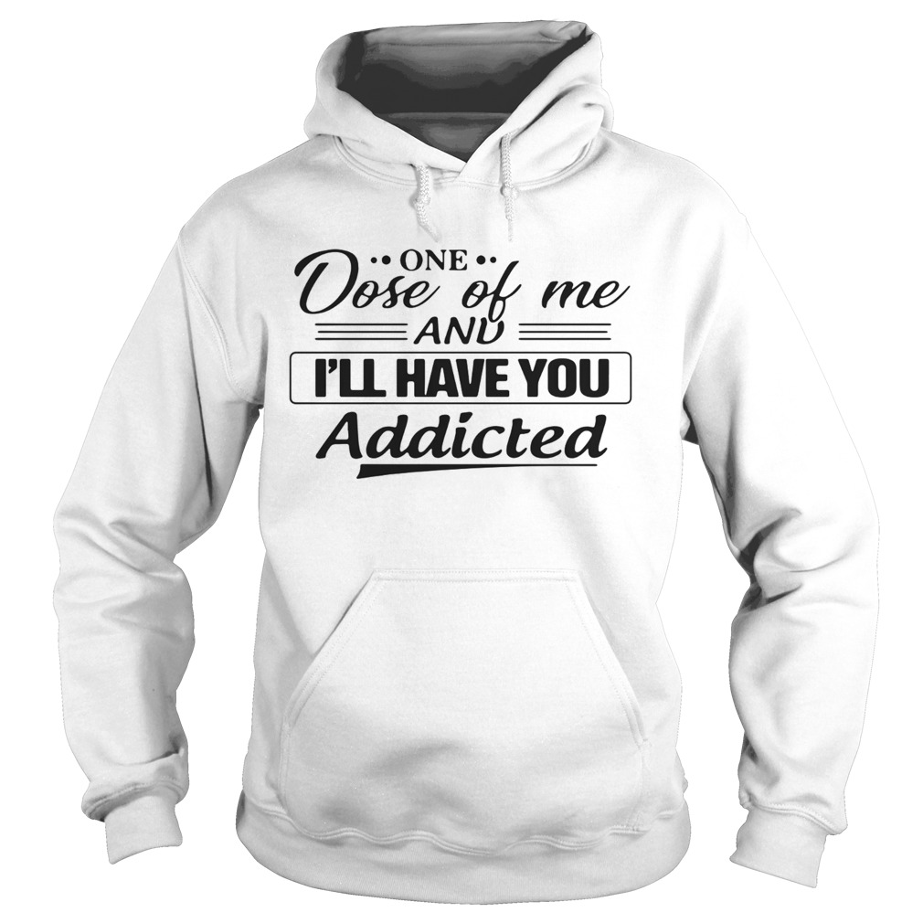 One Dose Of Me And Ill Have You Addicted Hoodie