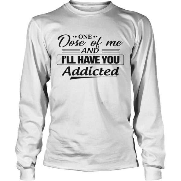 One Dose Of Me And Ill Have You Addicted  Long Sleeve