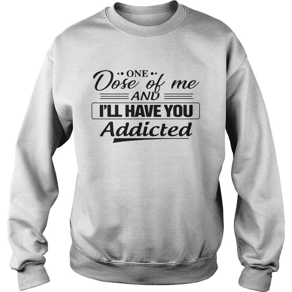 One Dose Of Me And Ill Have You Addicted Sweatshirt