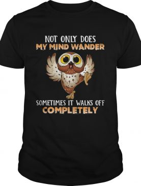 Owl Not Only Does My Mind Wander Sometimes It Walks Off Completely shirt