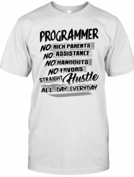 Programmer No Rich Parents No Assistance No Handouts No Favors Straight Hustle All Day Everyday T-Shirt