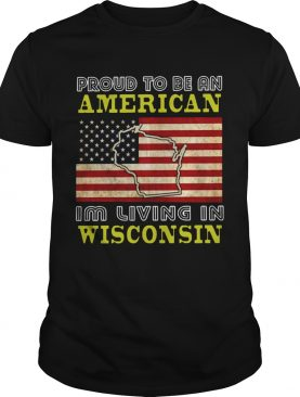 Proud To Be An American Im Living In Wisconsin shirt