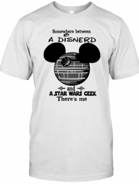Somewhere Between A Disnerd And A Star Wars Geek There'S Me T-Shirt