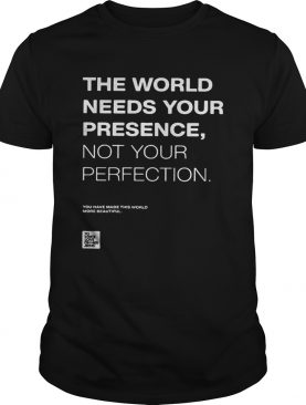 The world needs your presence not your perfection shirt