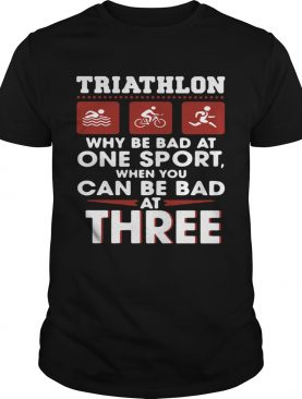 Triathlom why be bad at one sport when you can be bad at three shirt