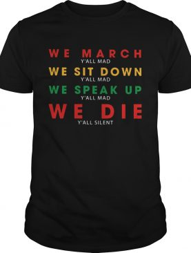 We March Yall Mad We Sit Down Yall Mad We Speak Up We Die shirt