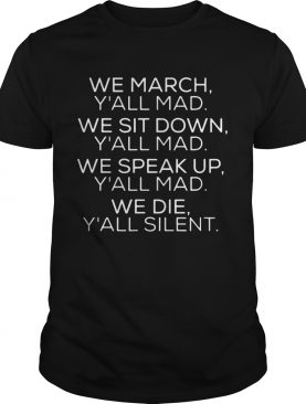 We march Yall mad we sit down Yall mad we speak up shirt