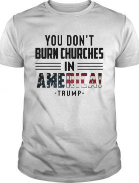 You Dont Burn Churches In America Trump shirt