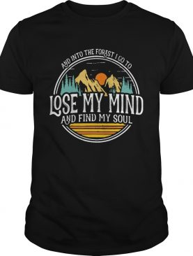 And Into The Forest I Go To Lose My Mind And Find My Soul Hiking Camping shirt