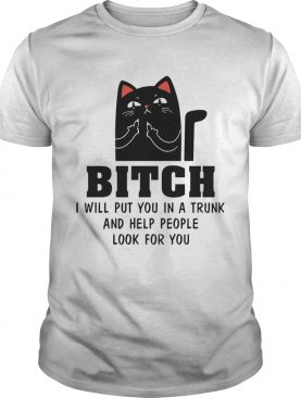 Cat Bitch I Will Put You In A Trunk And Help People Look For You shirt