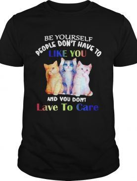 Cats Be Yourself People Dont Have To Like You And You Dont Lave To Care shirt