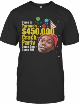 Come To Tyrone'S $450000 Crack Party Come One Come All T-Shirt
