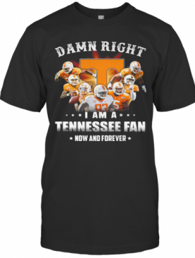 Damn Right I Am A Tennessee Volunteers Fan Now And Forever Stars T-Shirt
