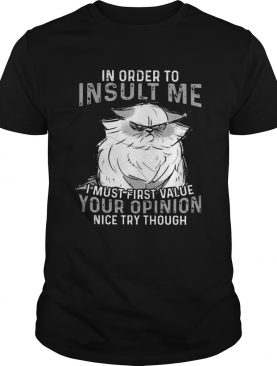 Grumpy Cat In Order To Insult Me I Must First Value Your Opinion shirt