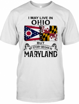I May Live In Ohio But My Story Began In Maryland T-Shirt