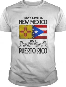 I may live in new mexico but my story began in puerto rico shirt