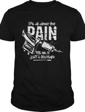 Its all about the pain the ink is just a souvenir 2020 shirt