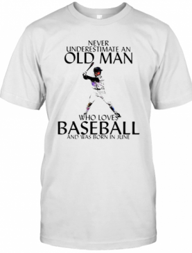 Never Underestimate An Old Man Who Loves Baseball And Was Born In June T-Shirt